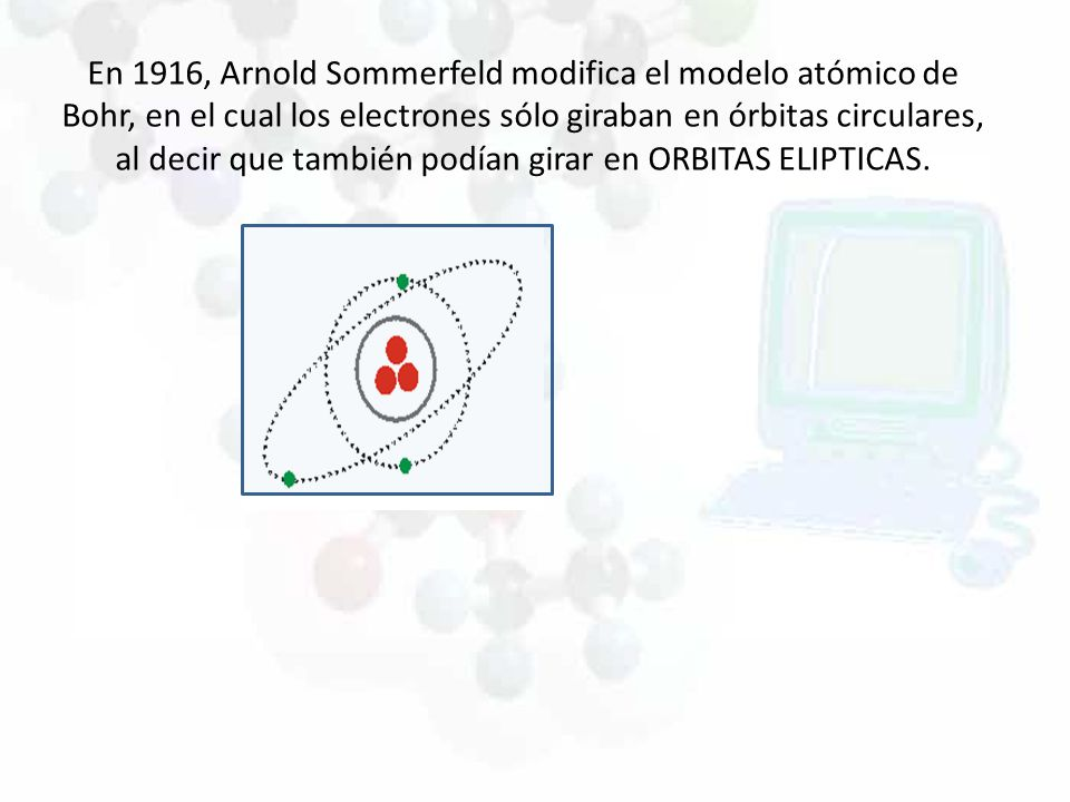En 1916, Arnold Sommerfeld modifica el modelo atómico de Bohr, en el cual los electrones sólo giraban en órbitas circulares, al decir que también podían girar en ORBITAS ELIPTICAS.