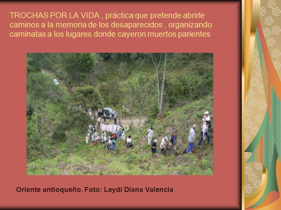 TROCHAS POR LA VIDA , práctica que pretende abrirle caminos a la memoria de los desaparecidos , organizando caminatas a los lugares donde cayeron muertos parientes
