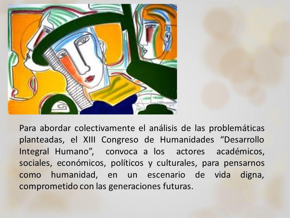 Para abordar colectivamente el análisis de las problemáticas planteadas, el XIII Congreso de Humanidades Desarrollo Integral Humano , convoca a los actores académicos, sociales, económicos, políticos y culturales, para pensarnos como humanidad, en un escenario de vida digna, comprometido con las generaciones futuras.