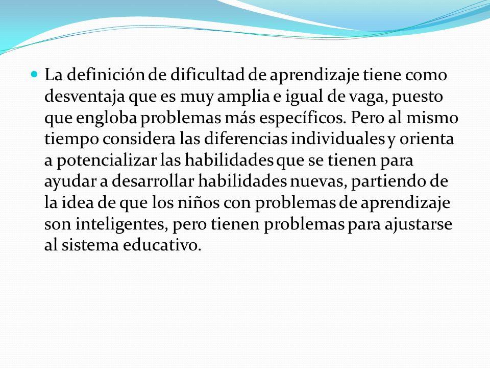 La definición de dificultad de aprendizaje tiene como desventaja que es muy amplia e igual de vaga, puesto que engloba problemas más específicos.