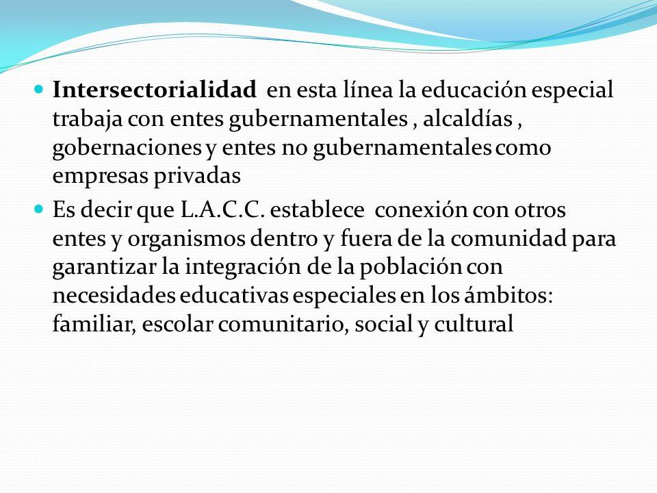 Intersectorialidad en esta línea la educación especial trabaja con entes gubernamentales , alcaldías , gobernaciones y entes no gubernamentales como empresas privadas