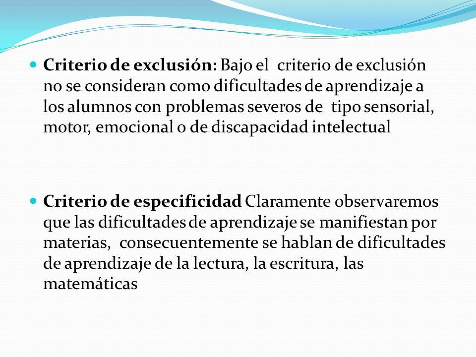 Criterio de exclusión: Bajo el criterio de exclusión no se consideran como dificultades de aprendizaje a los alumnos con problemas severos de tipo sensorial, motor, emocional o de discapacidad intelectual