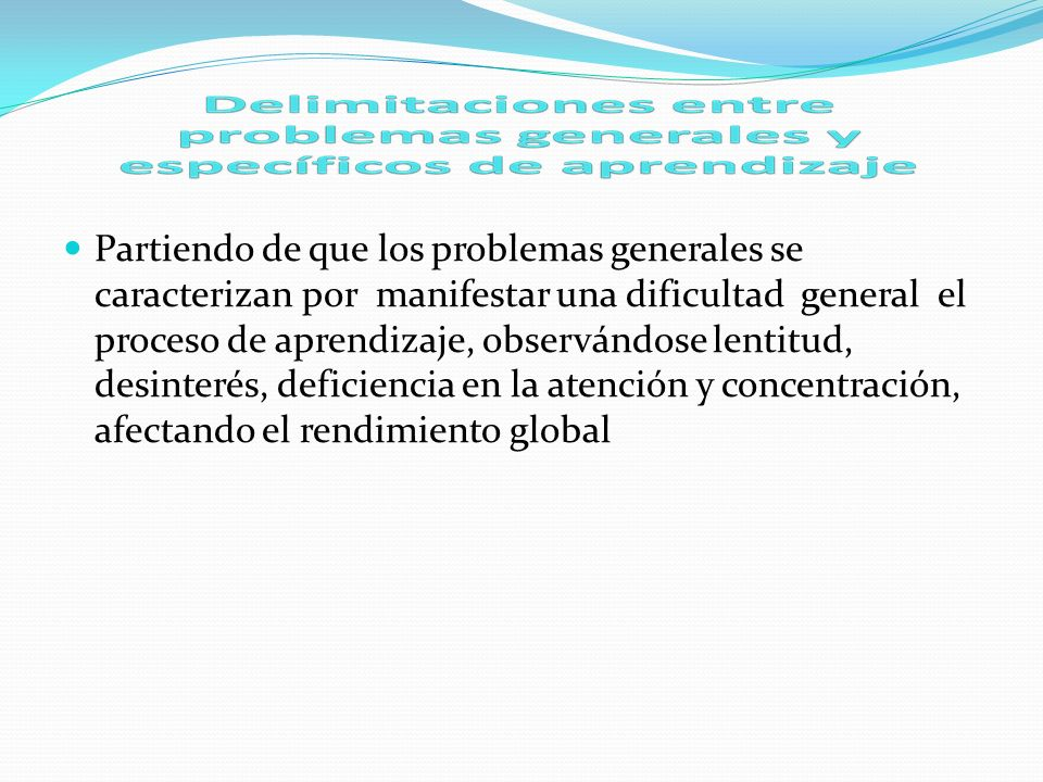 Partiendo de que los problemas generales se caracterizan por manifestar una dificultad general el proceso de aprendizaje, observándose lentitud, desinterés, deficiencia en la atención y concentración, afectando el rendimiento global