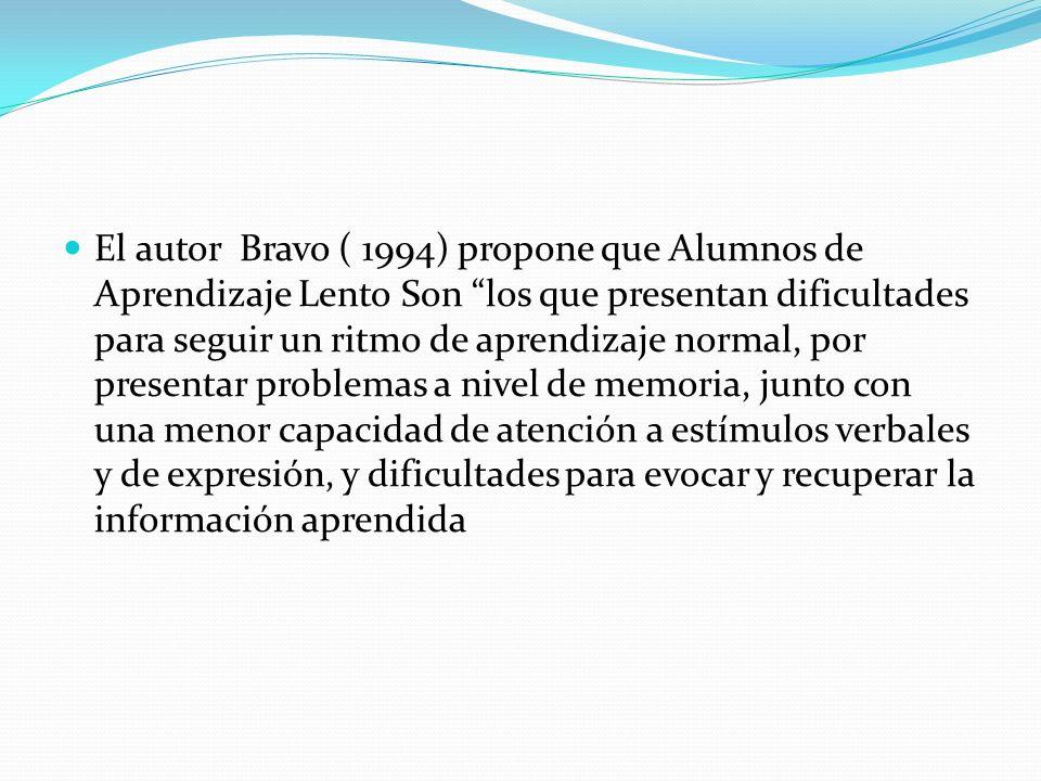 El autor Bravo ( 1994) propone que Alumnos de Aprendizaje Lento Son los que presentan dificultades para seguir un ritmo de aprendizaje normal, por presentar problemas a nivel de memoria, junto con una menor capacidad de atención a estímulos verbales y de expresión, y dificultades para evocar y recuperar la información aprendida