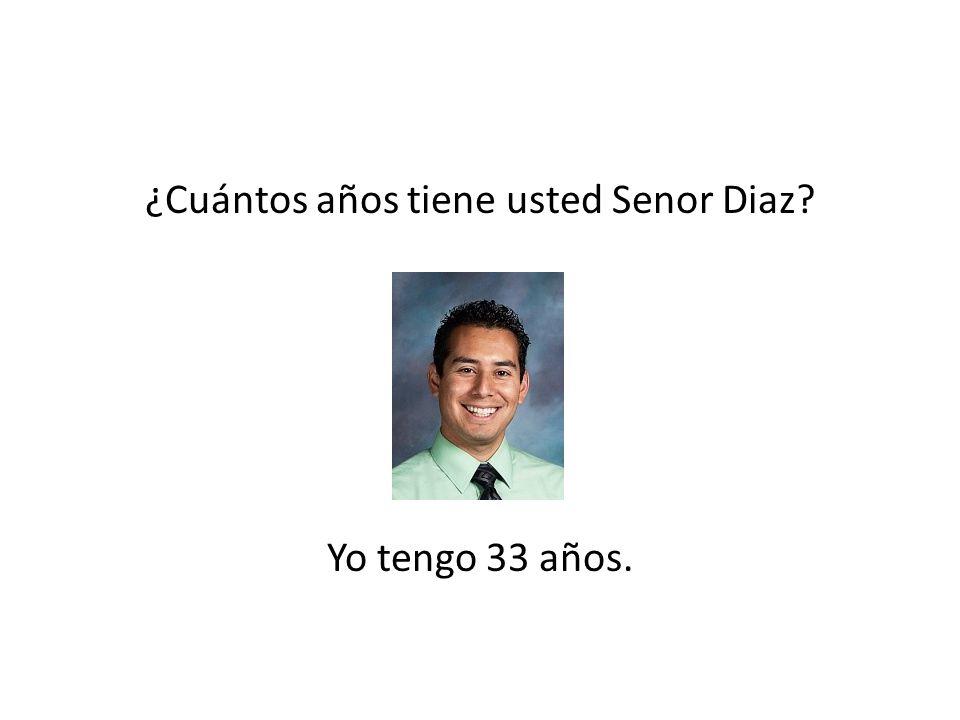 ¿Cuántos años tiene usted Senor Diaz Yo tengo 33 años.