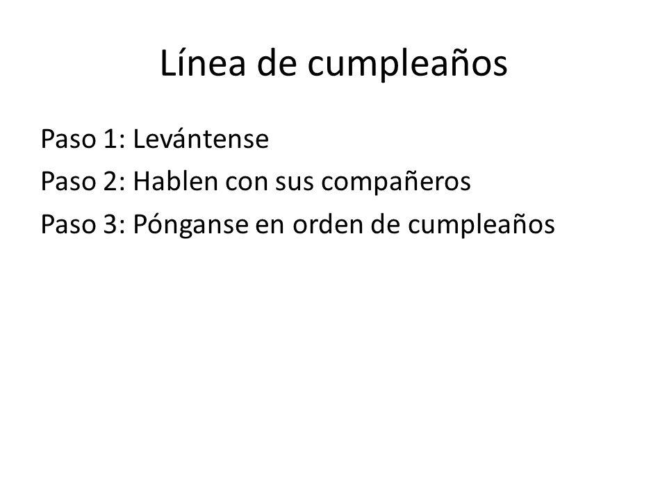 Línea de cumpleaños Paso 1: Levántense Paso 2: Hablen con sus compañeros Paso 3: Pónganse en orden de cumpleaños