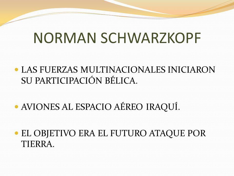 NORMAN SCHWARZKOPF LAS FUERZAS MULTINACIONALES INICIARON SU PARTICIPACIÓN BÉLICA. AVIONES AL ESPACIO AÉREO IRAQUÍ.