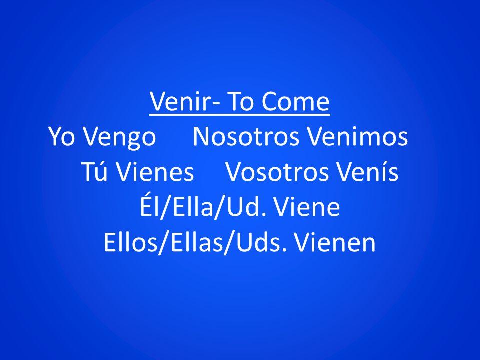Venir- To Come Yo Vengo. Nosotros Venimos. Tú Vienes