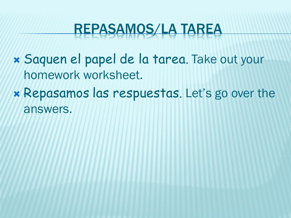 Repasamos/la tarea Saquen el papel de la tarea. Take out your homework worksheet.