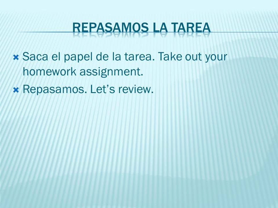Repasamos la tarea Saca el papel de la tarea. Take out your homework assignment.