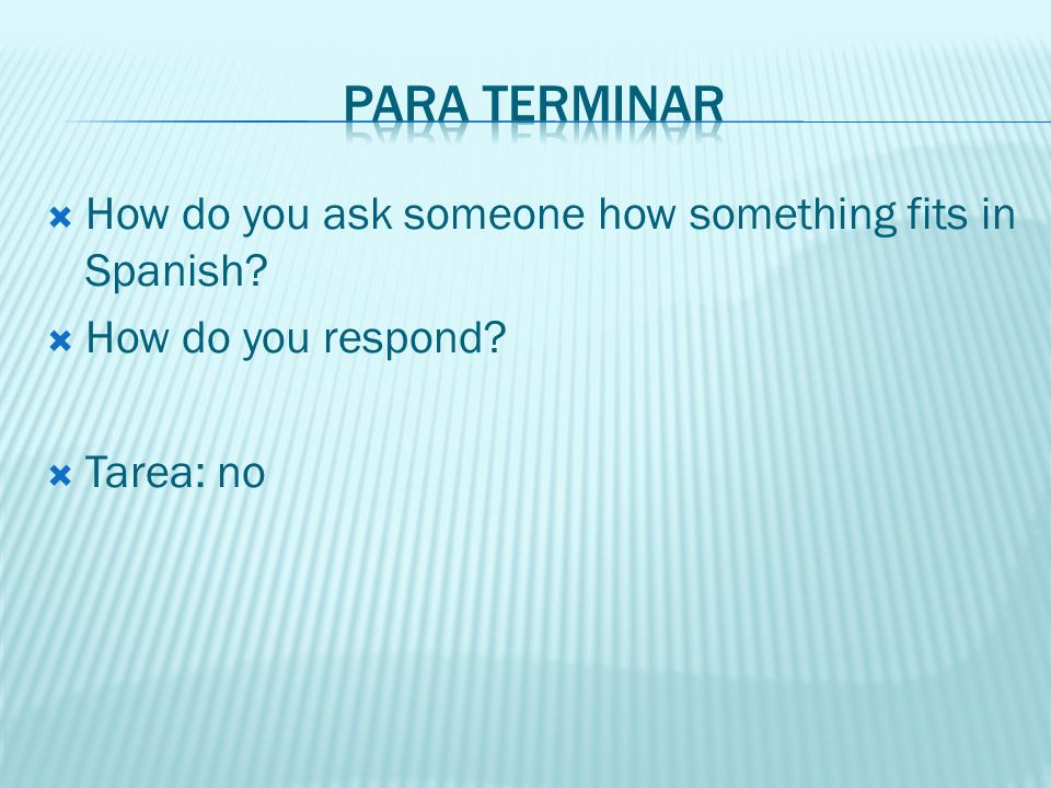 Para terminar How do you ask someone how something fits in Spanish