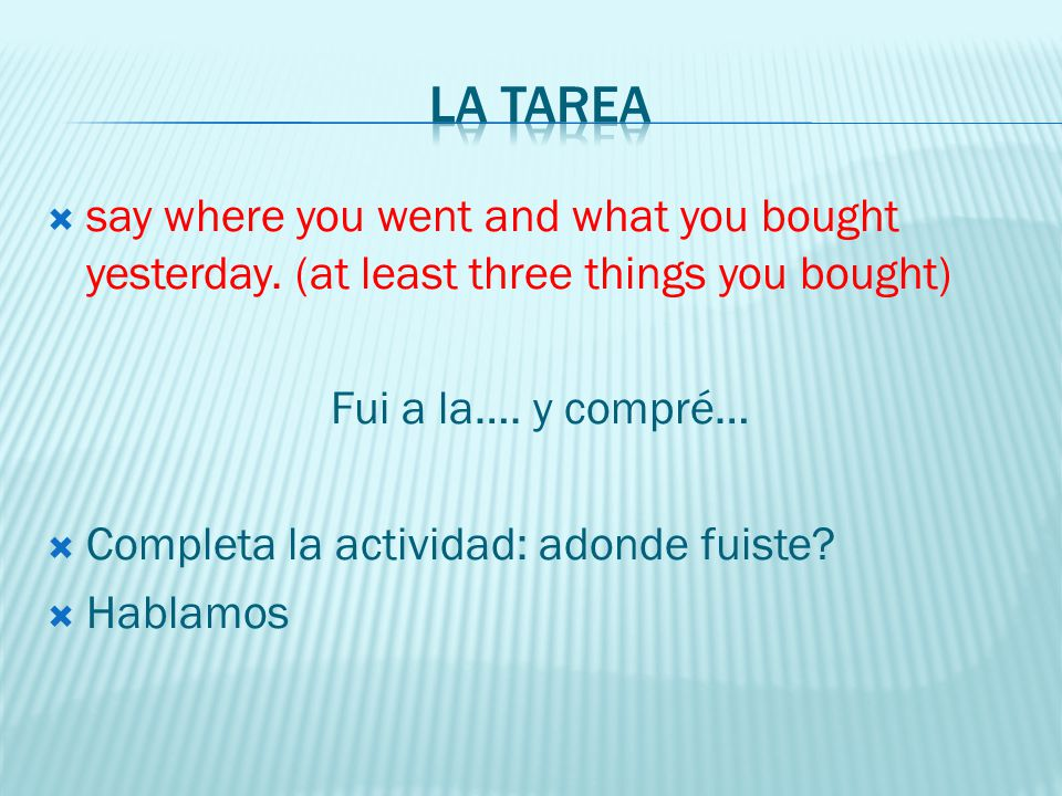 La tarea say where you went and what you bought yesterday. (at least three things you bought) Fui a la…. y compré…