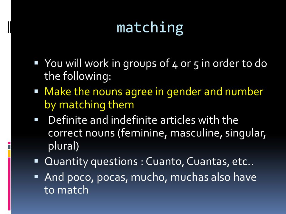 matching You will work in groups of 4 or 5 in order to do the following: Make the nouns agree in gender and number by matching them.