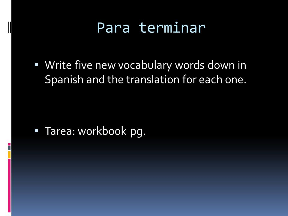 Para terminar Write five new vocabulary words down in Spanish and the translation for each one.