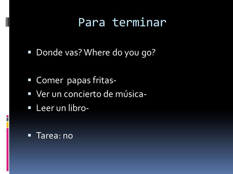 Para terminar Donde vas Where do you go Comer papas fritas-