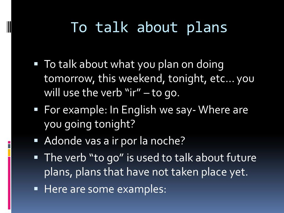To talk about plans To talk about what you plan on doing tomorrow, this weekend, tonight, etc… you will use the verb ir – to go.