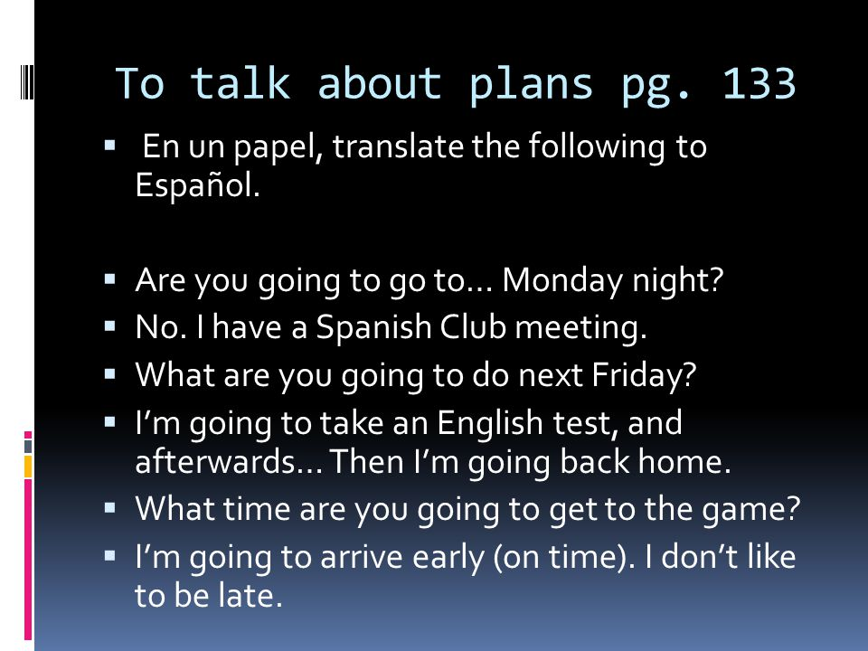 To talk about plans pg. 133 En un papel, translate the following to Español. Are you going to go to… Monday night