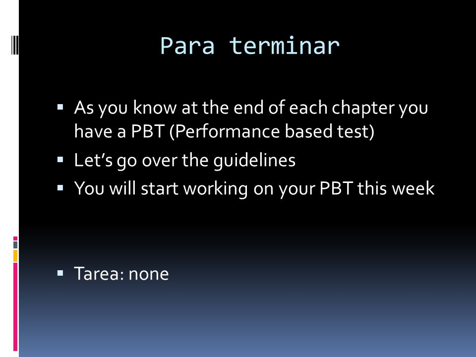 Para terminar As you know at the end of each chapter you have a PBT (Performance based test) Let's go over the guidelines.