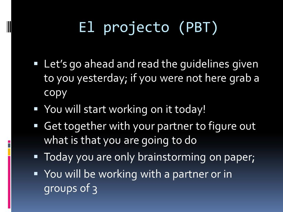 El projecto (PBT) Let's go ahead and read the guidelines given to you yesterday; if you were not here grab a copy.