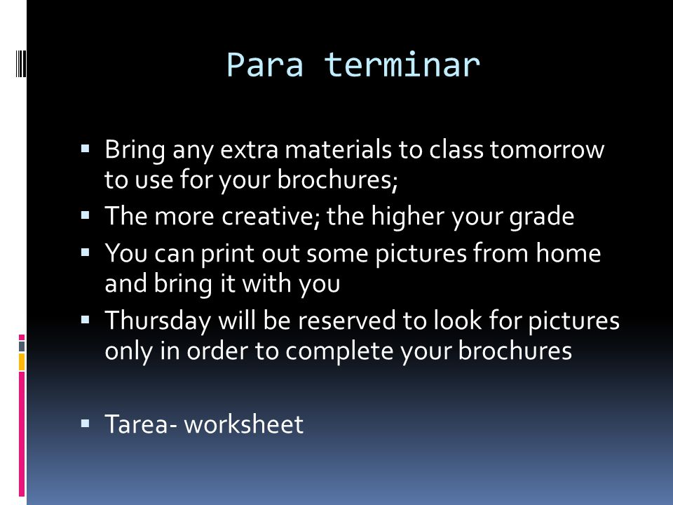 Para terminar Bring any extra materials to class tomorrow to use for your brochures; The more creative; the higher your grade.