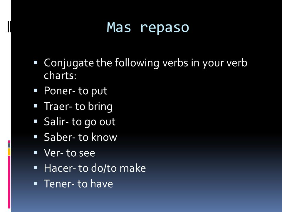 Mas repaso Conjugate the following verbs in your verb charts: