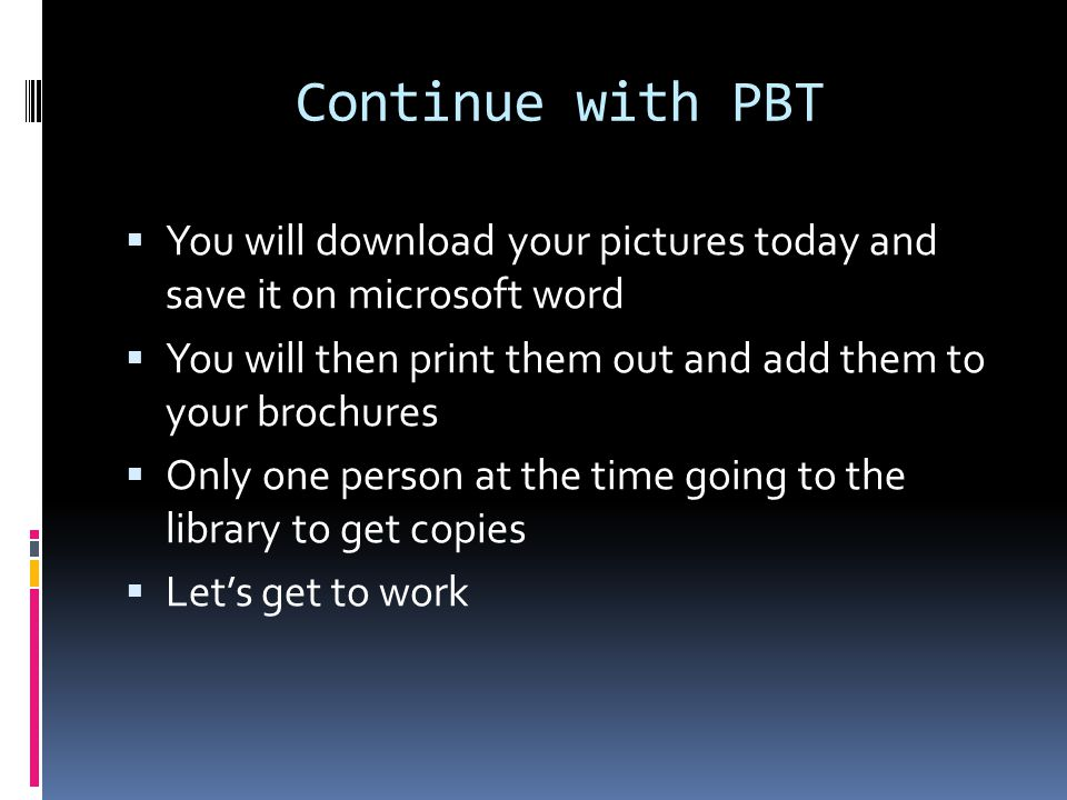 Continue with PBT You will download your pictures today and save it on microsoft word. You will then print them out and add them to your brochures.