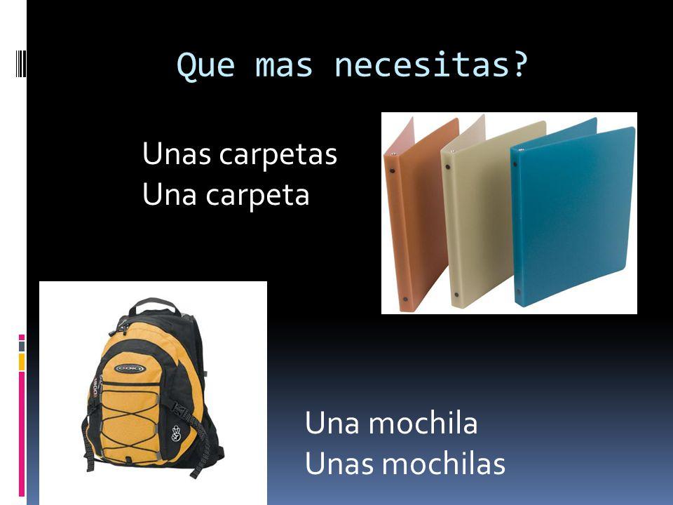Que mas necesitas Unas carpetas Una carpeta Una mochila Unas mochilas
