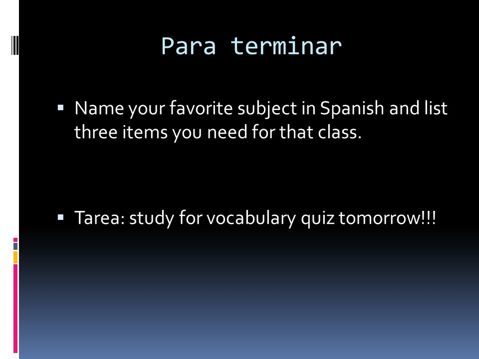 Para terminar Name your favorite subject in Spanish and list three items you need for that class.