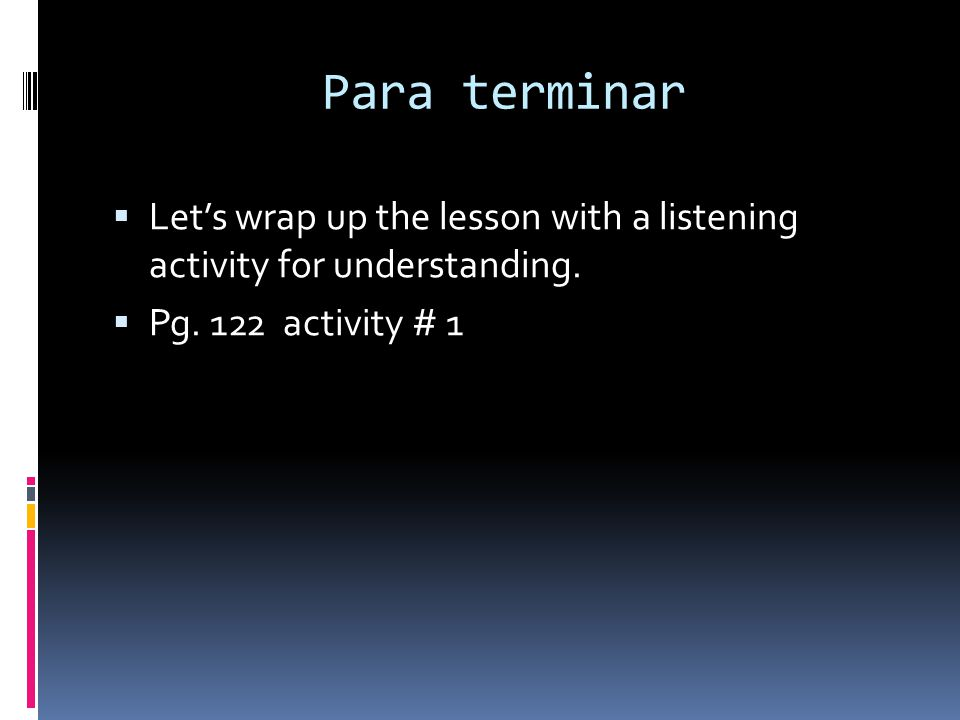 Para terminar Let's wrap up the lesson with a listening activity for understanding.