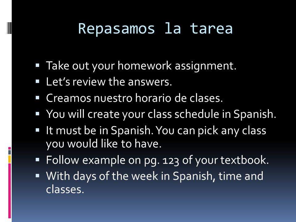 Repasamos la tarea Take out your homework assignment.