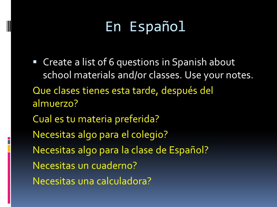 En Español Create a list of 6 questions in Spanish about school materials and/or classes. Use your notes.