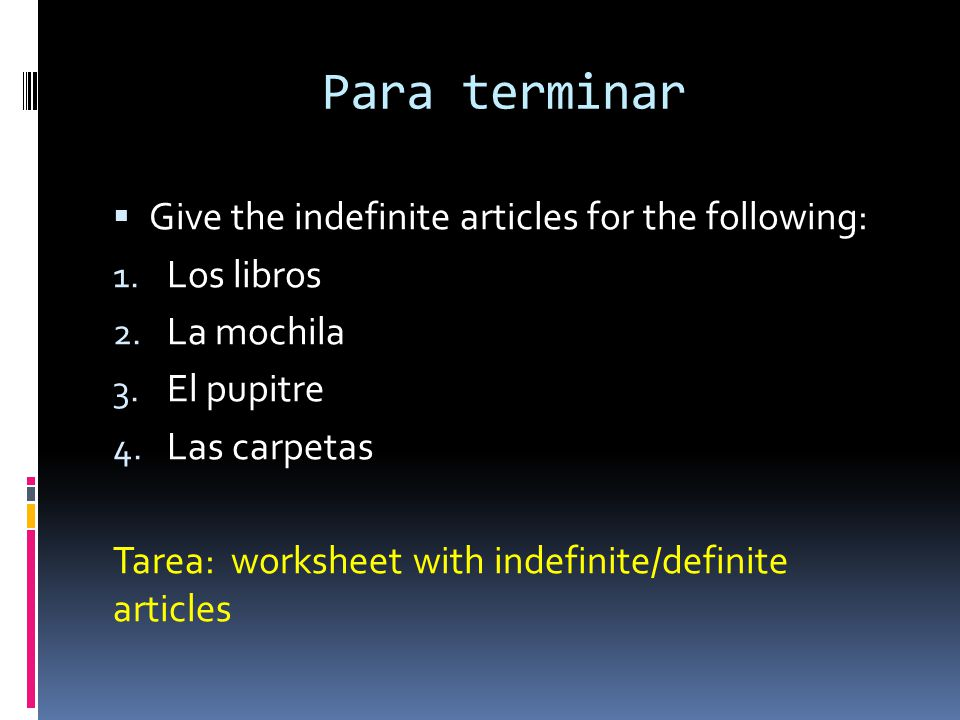 Para terminar Give the indefinite articles for the following: