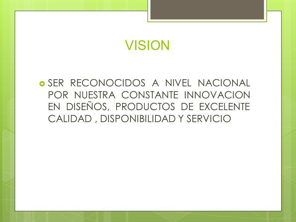 VISION SER RECONOCIDOS A NIVEL NACIONAL POR NUESTRA CONSTANTE INNOVACION EN DISEÑOS, PRODUCTOS DE EXCELENTE CALIDAD , DISPONIBILIDAD Y SERVICIO.