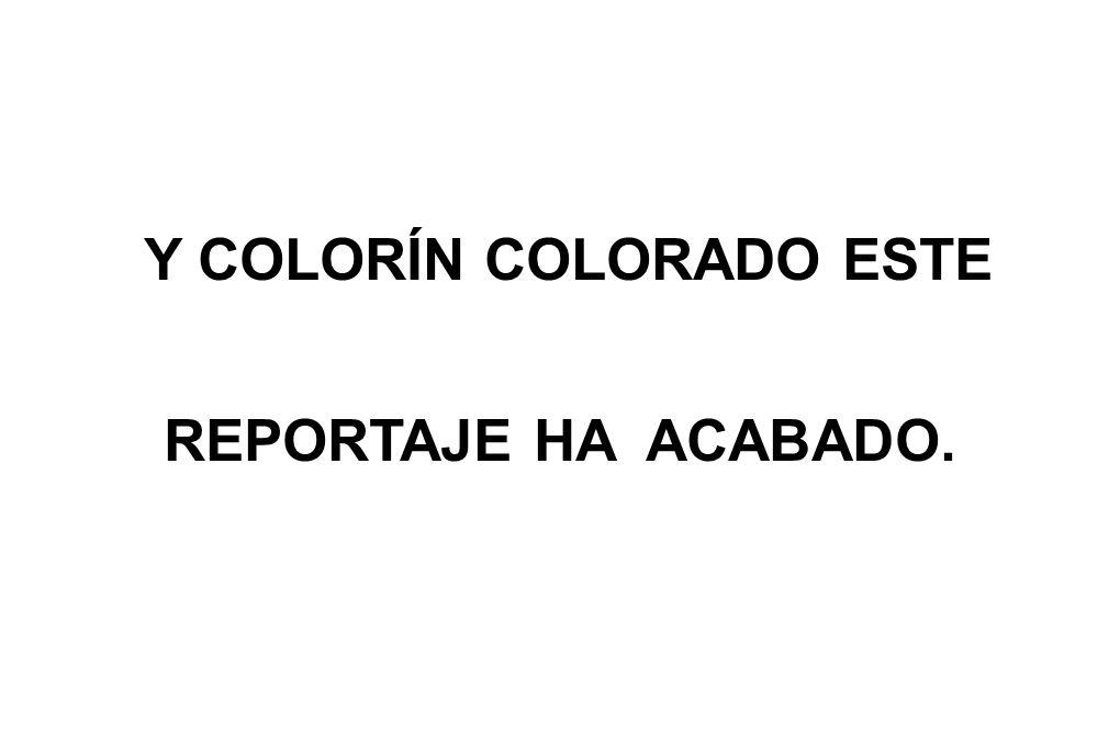 Y COLORÍN COLORADO ESTE REPORTAJE HA ACABADO.