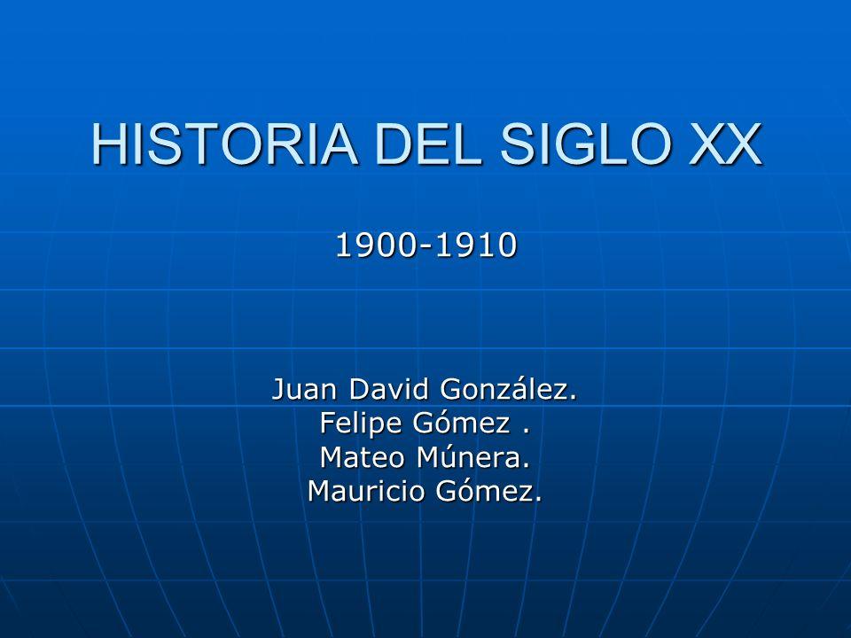 HISTORIA DEL SIGLO XX 1900-1910 Juan David González. Felipe Gómez .
