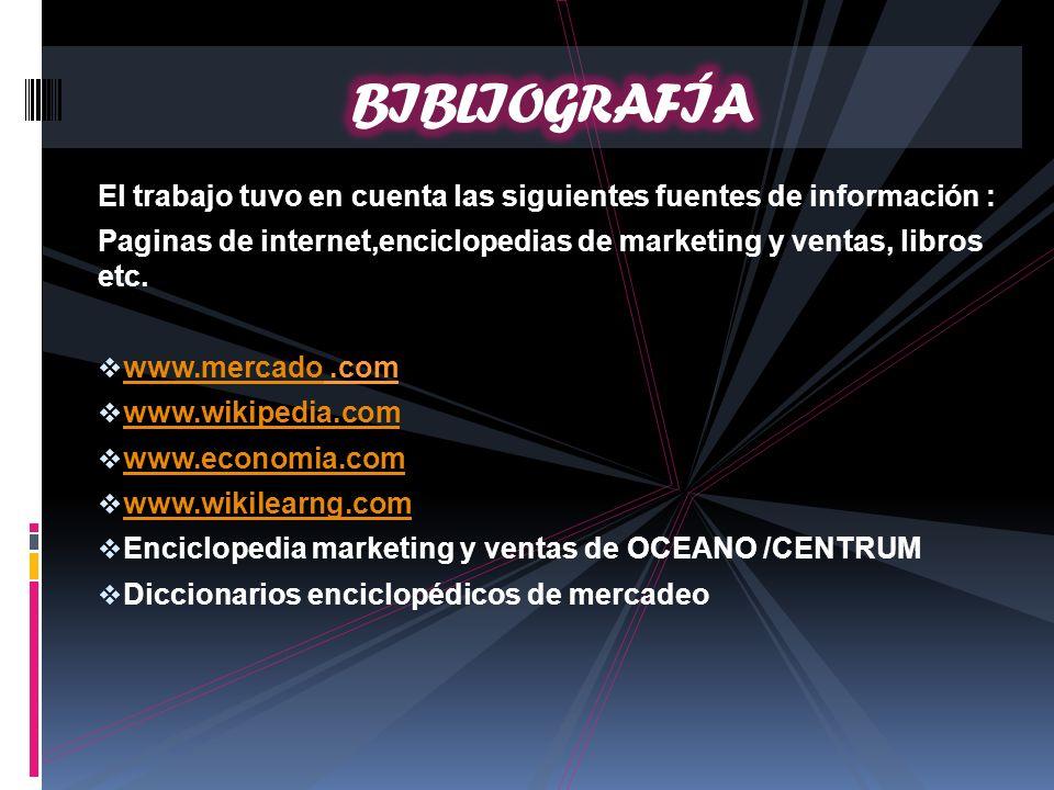 BIBLIOGRAFÍA El trabajo tuvo en cuenta las siguientes fuentes de información : Paginas de internet,enciclopedias de marketing y ventas, libros etc.