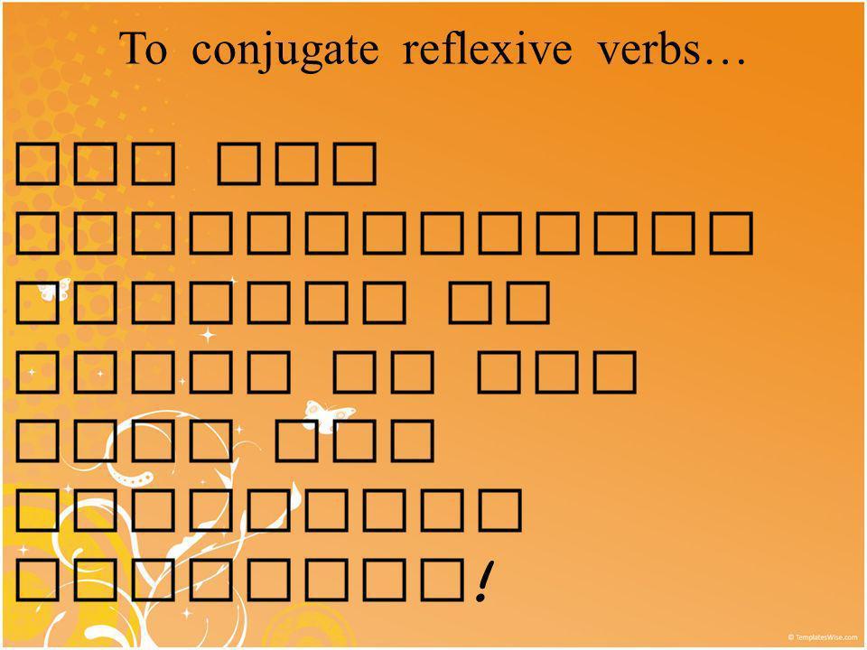 To conjugate reflexive verbs…