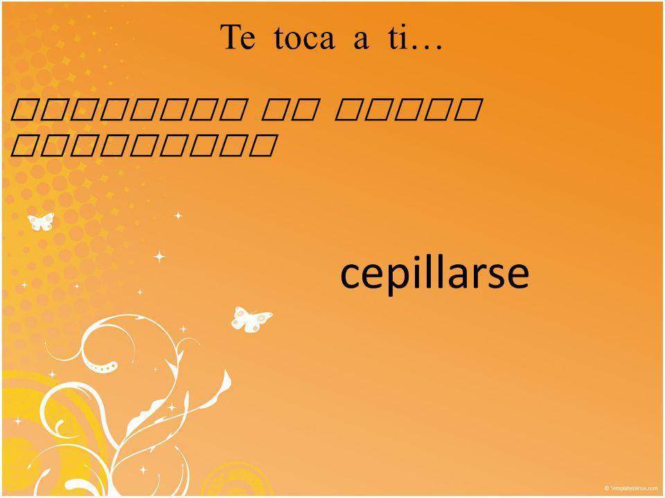 Te toca a ti… Conjugar el verbo reflexivo cepillarse