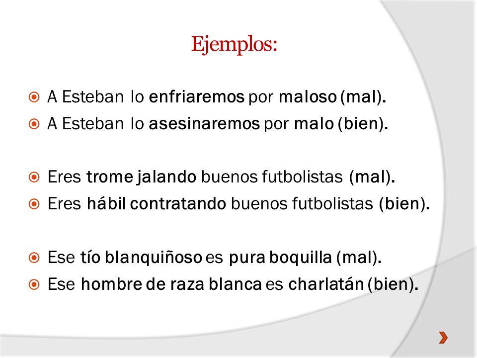 Ejemplos: A Esteban lo enfriaremos por maloso (mal).