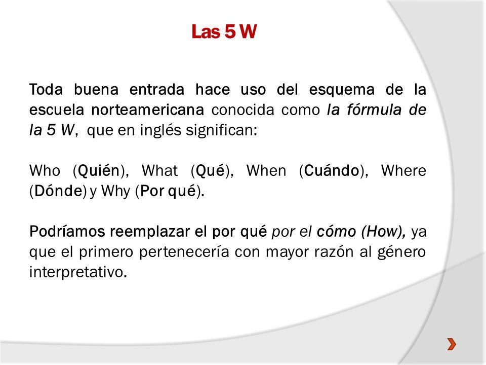 Las 5 W Toda buena entrada hace uso del esquema de la escuela norteamericana conocida como la fórmula de la 5 W, que en inglés significan: