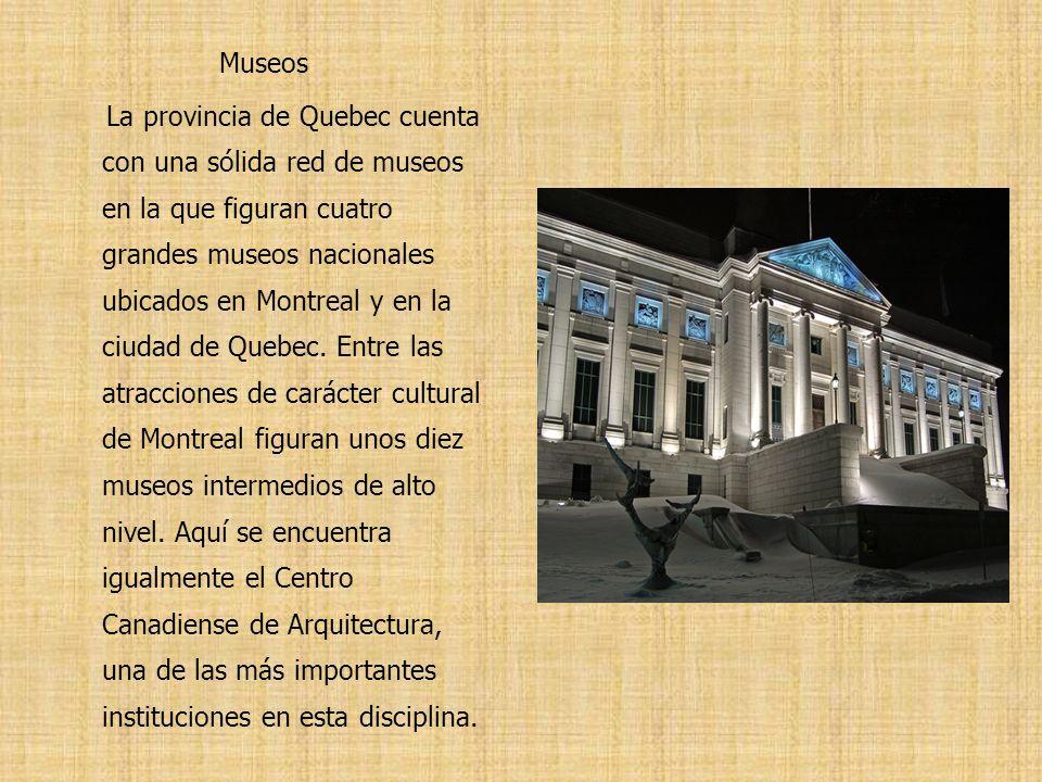 Museos La provincia de Quebec cuenta con una sólida red de museos en la que figuran cuatro grandes museos nacionales ubicados en Montreal y en la ciudad de Quebec.