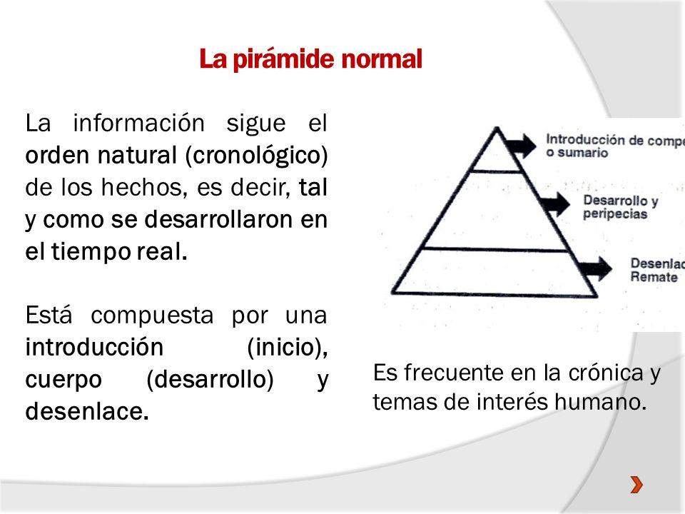 La pirámide normal La información sigue el orden natural (cronológico) de los hechos, es decir, tal y como se desarrollaron en el tiempo real.
