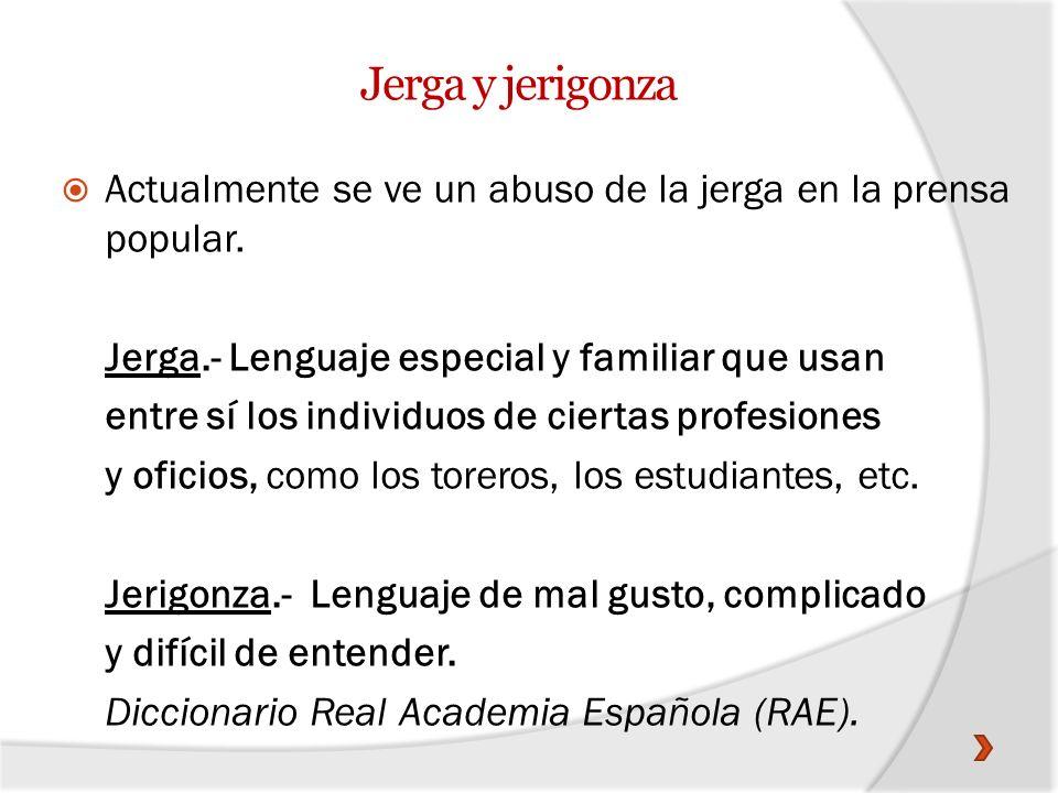 Jerga y jerigonzaActualmente se ve un abuso de la jerga en la prensa popular. Jerga.- Lenguaje especial y familiar que usan.
