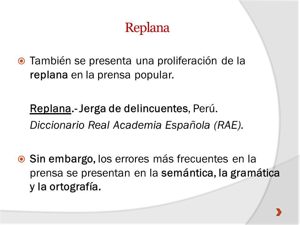 Replana También se presenta una proliferación de la replana en la prensa popular. Replana.- Jerga de delincuentes, Perú.