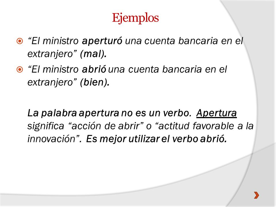 Ejemplos El ministro aperturó una cuenta bancaria en el extranjero (mal). El ministro abrió una cuenta bancaria en el extranjero (bien).