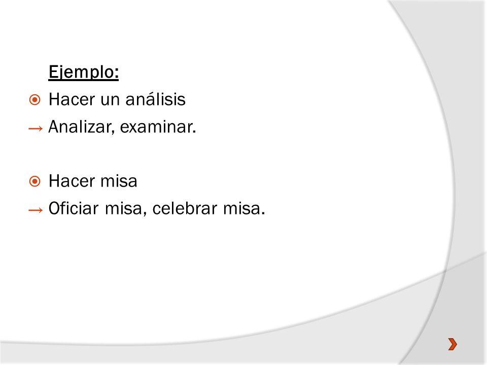 Ejemplo: Hacer un análisis Analizar, examinar. Hacer misa Oficiar misa, celebrar misa.