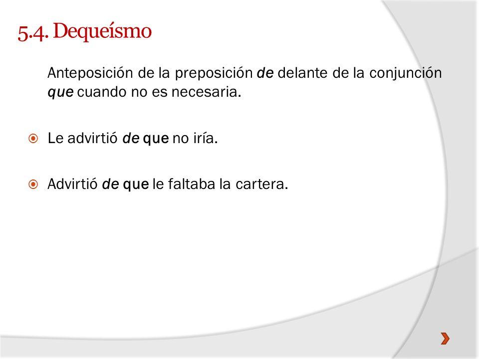 5.4. DequeísmoAnteposición de la preposición de delante de la conjunción que cuando no es necesaria.