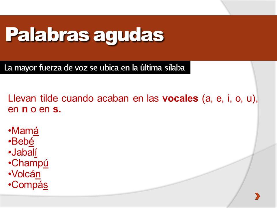 Palabras agudasLa mayor fuerza de voz se ubica en la última sílaba. Llevan tilde cuando acaban en las vocales (a, e, i, o, u),