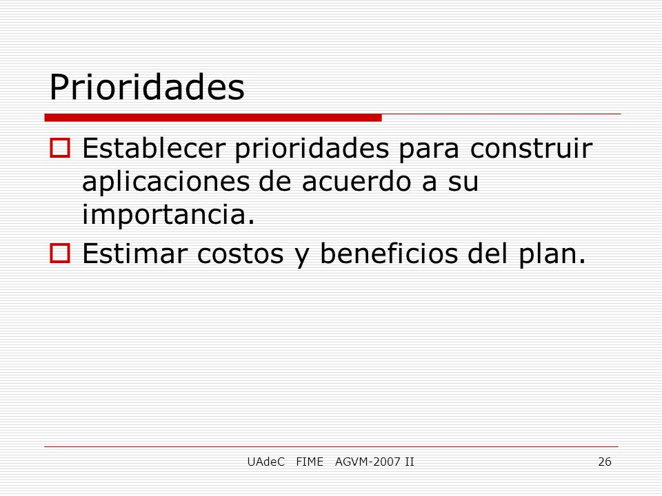 Prioridades Establecer prioridades para construir aplicaciones de acuerdo a su importancia. Estimar costos y beneficios del plan.