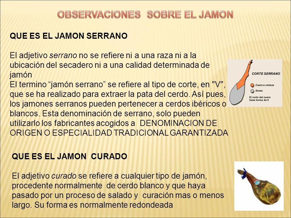 QUE ES EL JAMON SERRANO El adjetivo serrano no se refiere ni a una raza ni a la ubicación del secadero ni a una calidad determinada de jamón.